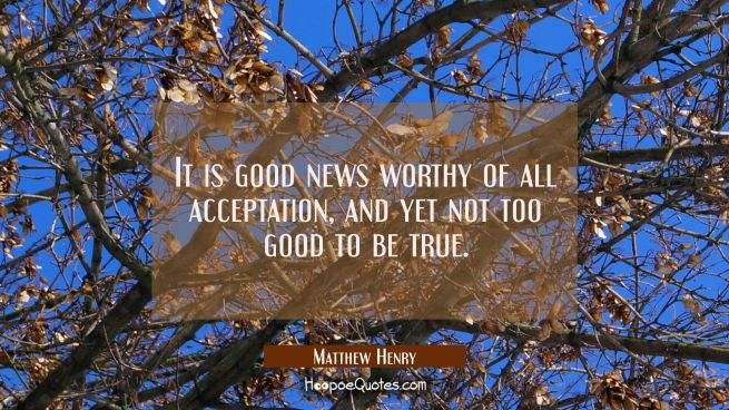 It is good news worthy of all acceptation, and yet not too good to be true.