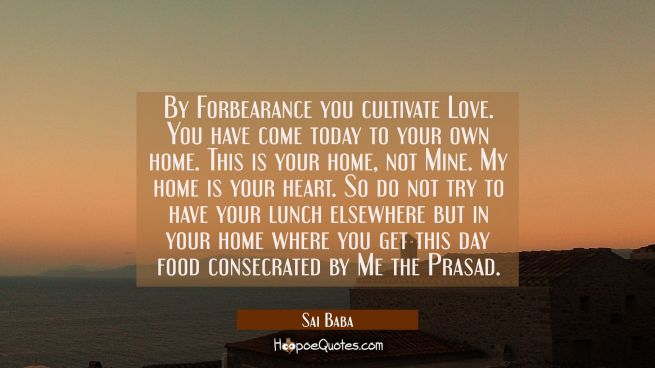 By Forbearance you cultivate Love. You have come today to your own home. This is your home not Mine