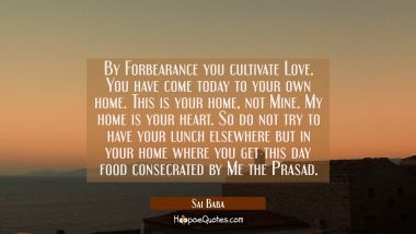By Forbearance you cultivate Love. You have come today to your own home. This is your home not Mine Sai Baba Quotes