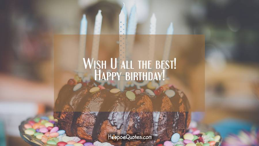 Wish U all the best! Happy birthday! Birthday Quotes