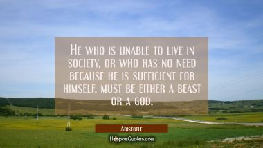 He who is unable to live in society or who has no need because he is sufficient for himself must be