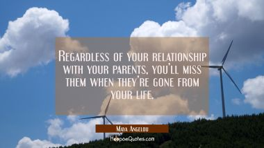 Regardless of your relationship with your parents, you'll miss them when they're gone from your life. Maya Angelou Quotes