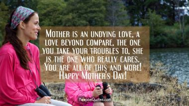Mother is an undying love, a love beyond compare, the one you take your troubles to, she is the one who really cares. You are all of this and more! Happy Mother's Day!