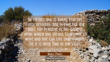 In theory one is aware that the earth revolves but in practice one does not perceive it the ground