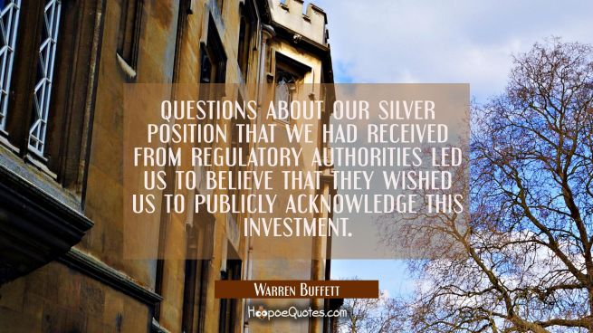 questions about our silver position that we had received from regulatory authorities led us to beli