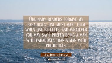 Ordinary readers forgive my paradoxes: one must make them when one reflects, and whatever you may s Jean-Jacques Rousseau Quotes