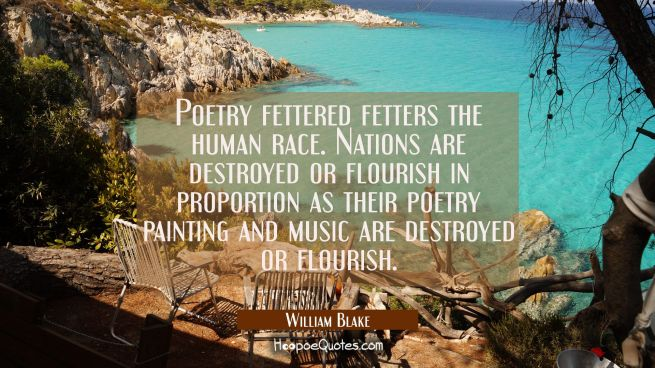 Poetry fettered fetters the human race. Nations are destroyed or flourish in proportion as their po