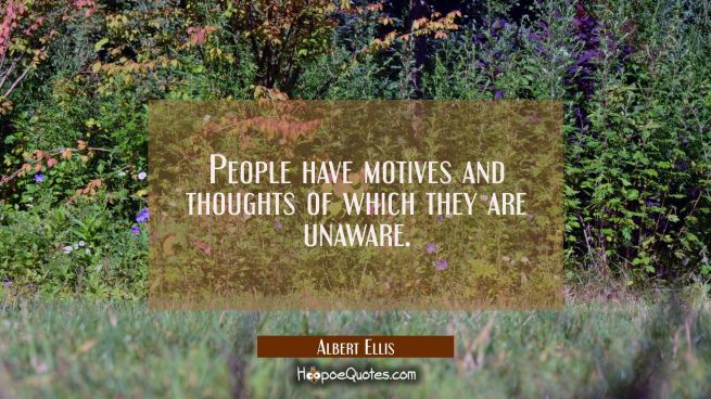People have motives and thoughts of which they are unaware.