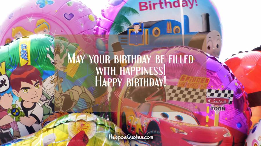 May your birthday be filled with happiness! Happy birthday! Birthday Quotes