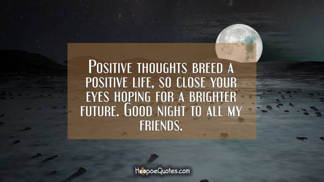 Positive thoughts breed a positive life, so close your eyes hoping for a brighter future. Good night to all my friends.