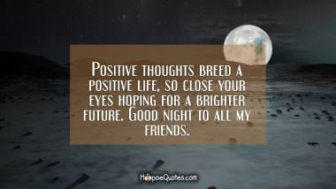 Positive thoughts breed a positive life, so close your eyes hoping for a brighter future. Good night to all my friends. Good Night Quotes