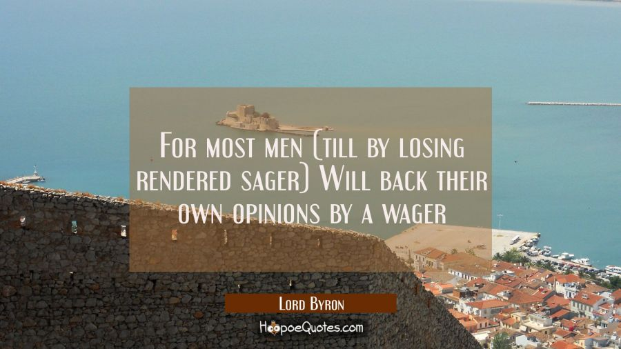 For most men (till by losing rendered sager) Will back their own opinions by a wager Lord Byron Quotes