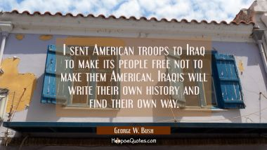 I sent American troops to Iraq to make its people free not to make them American. Iraqis will write