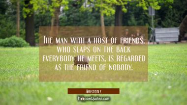 The man with a host of friends who slaps on the back everybody he meets is regarded as the friend o Aristotle Quotes