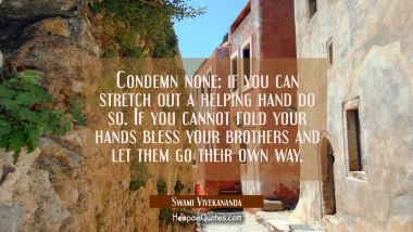 Condemn none: if you can stretch out a helping hand do so. If you cannot fold your hands bless your