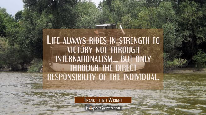 Life always rides in strength to victory not through internationalism... but only through the direc