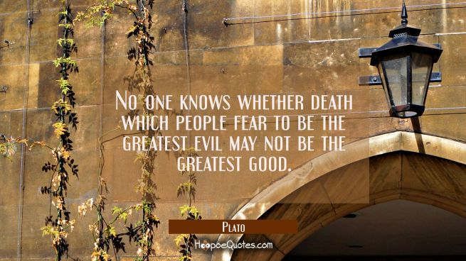 No one knows whether death which people fear to be the greatest evil may not be the greatest good