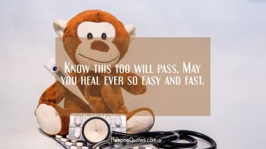 Know this too will pass. May you heal ever so easy and fast. Get Well Soon Quotes