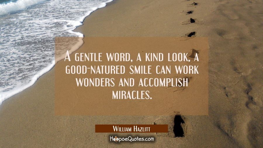 A gentle word a kind look a good-natured smile can work wonders and accomplish miracles. William Hazlitt Quotes