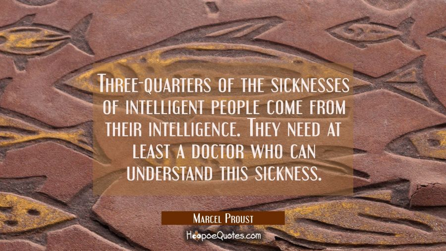 Three-quarters of the sicknesses of intelligent people come from their intelligence. They need at l Marcel Proust Quotes