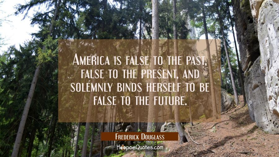 America is false to the past false to the present and solemnly binds herself to be false to the fut Frederick Douglass Quotes