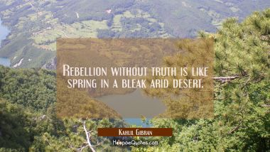 Rebellion without truth is like spring in a bleak arid desert.