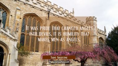 It was pride that changed angels into devils, it is humility that makes men as angels. Saint Augustine Quotes