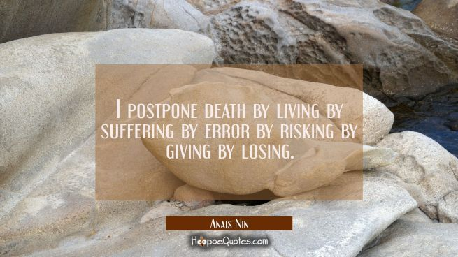 I postpone death by living by suffering by error by risking by giving by losing.