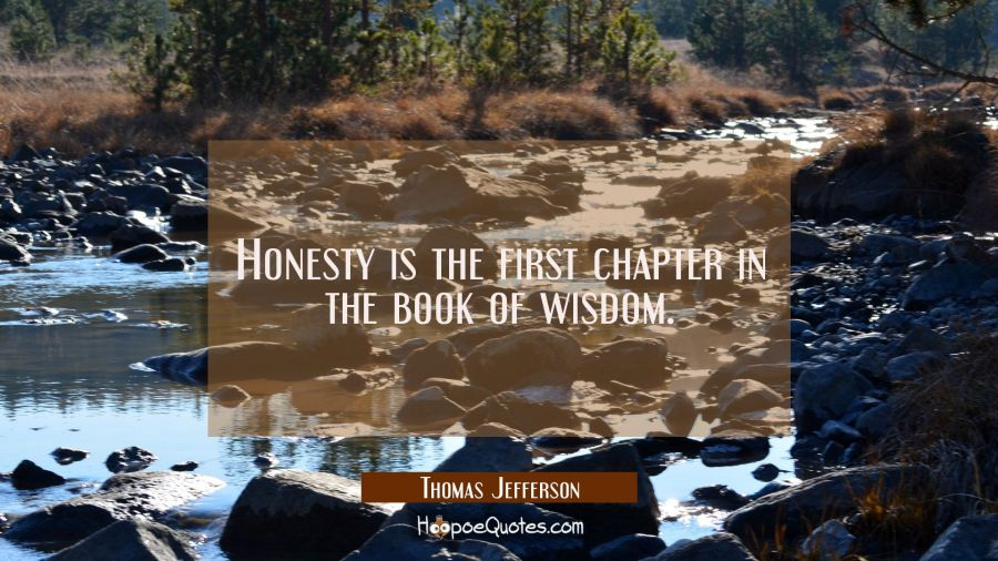 Honesty is the first chapter in the book of wisdom. Thomas Jefferson Quotes