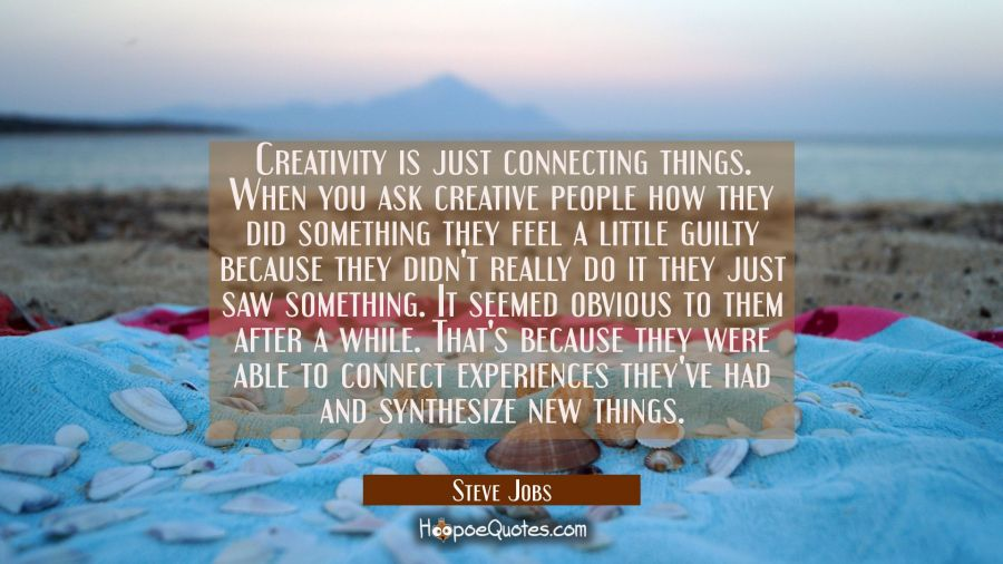 Creativity is just connecting things. When you ask creative people how they did something they feel Steve Jobs Quotes