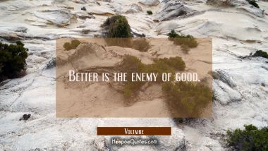 Better is the enemy of good. Voltaire Quotes