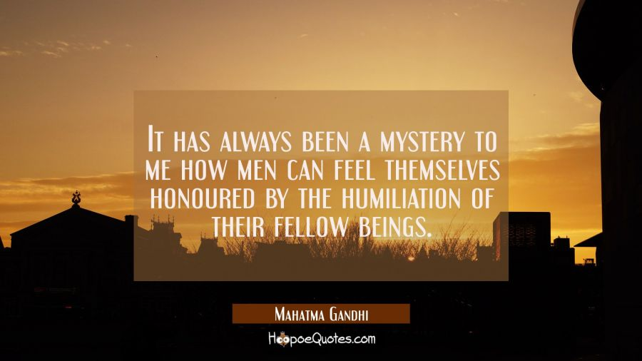 It has always been a mystery to me how men can feel themselves honoured by the humiliation of their Mahatma Gandhi Quotes