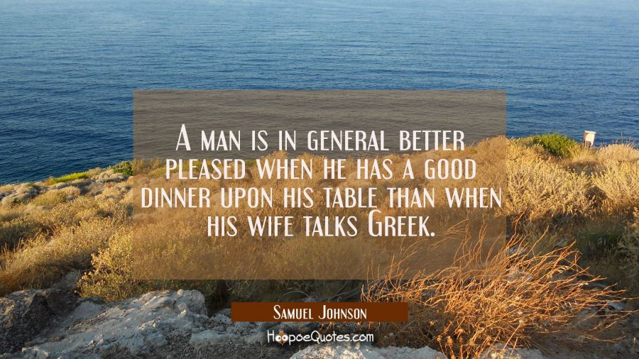 A man is in general better pleased when he has a good dinner upon his table than when his wife talk Samuel Johnson Quotes