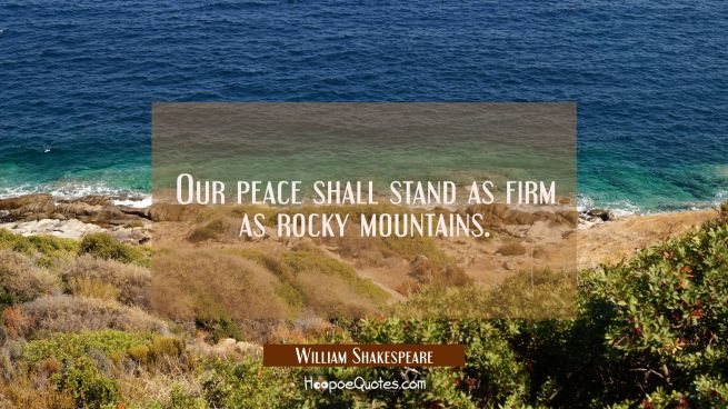 Our peace shall stand as firm as rocky mountains.