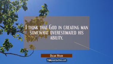 I think that God in creating man somewhat overestimated his ability.