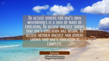 To accuse others for one's own misfortunes is a sign of want of education. To accuse oneself shows