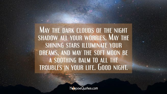 May the dark clouds of the night shadow all your worries. May the shining stars illuminate your dreams, and may the soft moon be a soothing balm to all the troubles in your life. Good night.