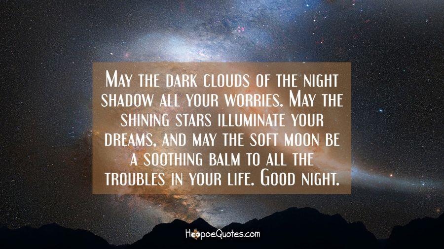 May the dark clouds of the night shadow all your worries. May the shining stars illuminate your dreams, and may the soft moon be a soothing balm to all the troubles in your life. Good night. Good Night Quotes