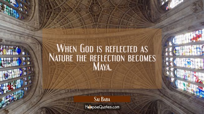 When God is reflected as Nature the reflection becomes Maya.