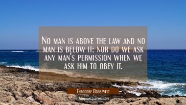No man is above the law and no man is below it: nor do we ask any man's permission when we ask him
