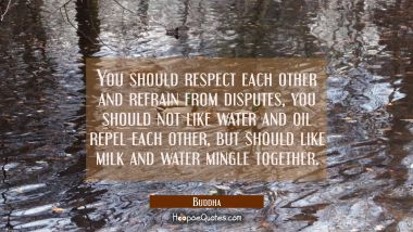 You should respect each other and refrain from disputes, you should not like water and oil repel ea Buddha Quotes