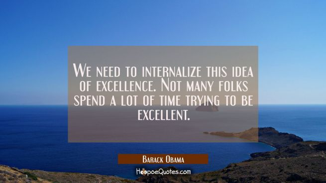 We need to internalize this idea of excellence. Not many folks spend a lot of time trying to be exc