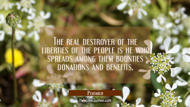 The real destroyer of the liberties of the people is he who spreads among them bounties donations a