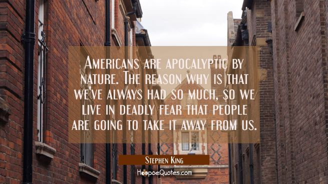 Americans are apocalyptic by nature. The reason why is that we've always had so much so we live in
