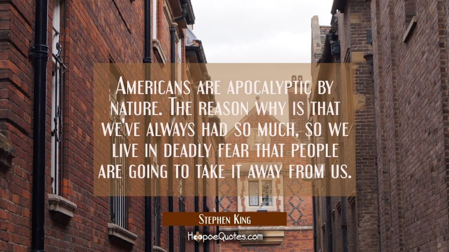 Americans are apocalyptic by nature. The reason why is that we've always had so much so we live in Stephen King Quotes