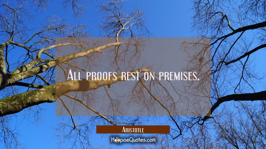 All proofs rest on premises Aristotle Quotes