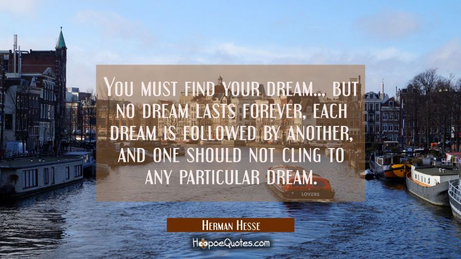 You must find your dream...but no dream lasts forever, each dream is followed by another, and one should not cling to any particular dream. Herman Hesse Quotes