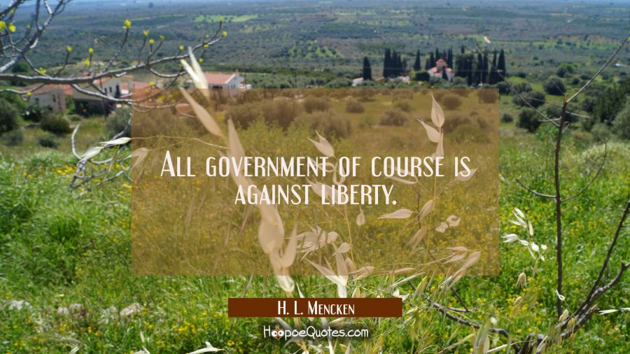 All government of course is against liberty. H. L. Mencken Quotes
