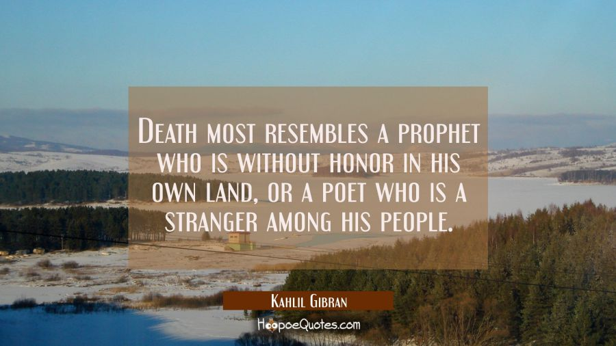 Death Most Resembles A Prophet Who Is Without Honor In His Own Land