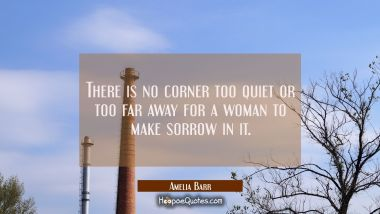 There is no corner too quiet or too far away for a woman to make sorrow in it.